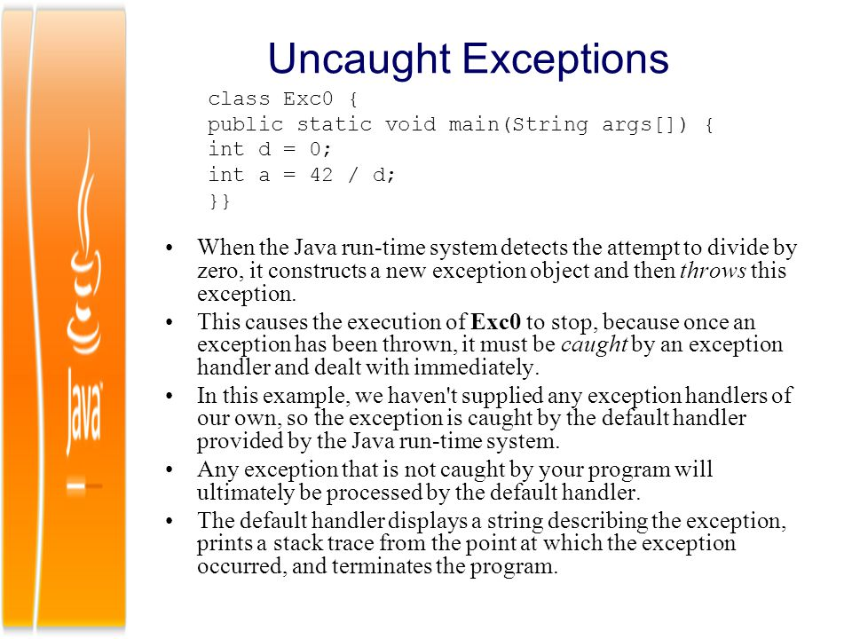 Uncaught Exceptions class Exc0 { public static void main(String args[]) { int d = 0; int a = 42 / d;